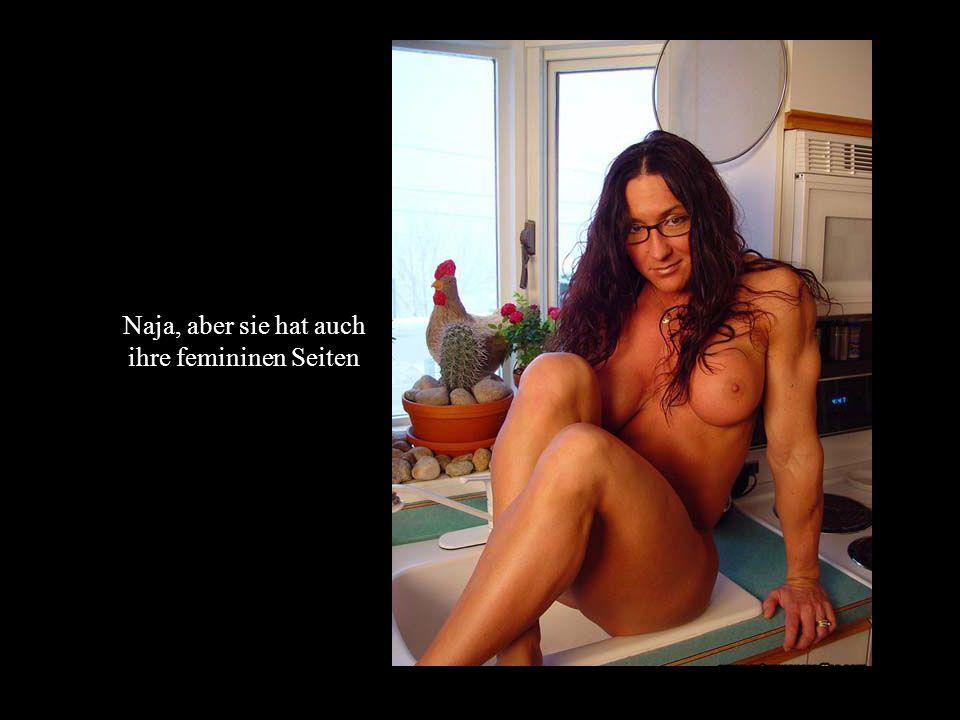 Naja, aber sie hat auch ihre femininen Seiten
