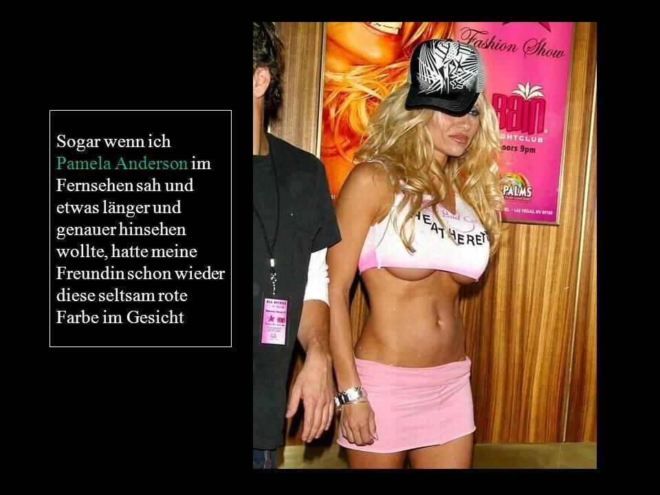 Sogar wenn ich Pamela Anderson im Fernsehen sah und etwas länger und genauer hinsehen wollte, hatte meine Freundin schon wieder diese seltsam rote Farbe im Gesicht