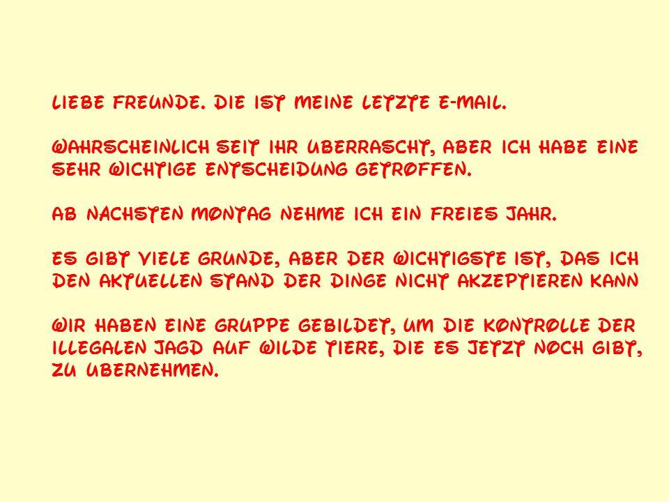 Liebe Freunde. Die ist meine letzte e-mail.