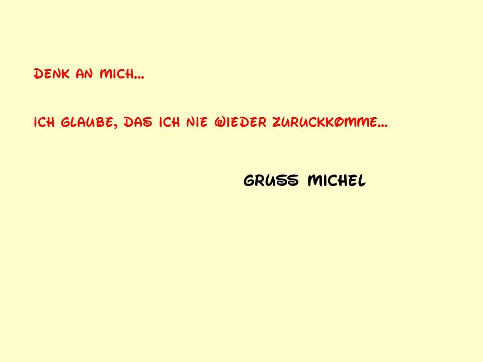 Gruß Michel Denk an mich...
