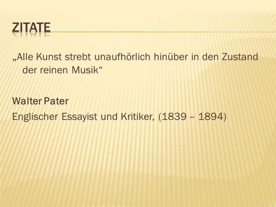 """Zitate """"Alle Kunst strebt unaufhörlich hinüber in den Zustand der reinen Musik Walter Pater."""