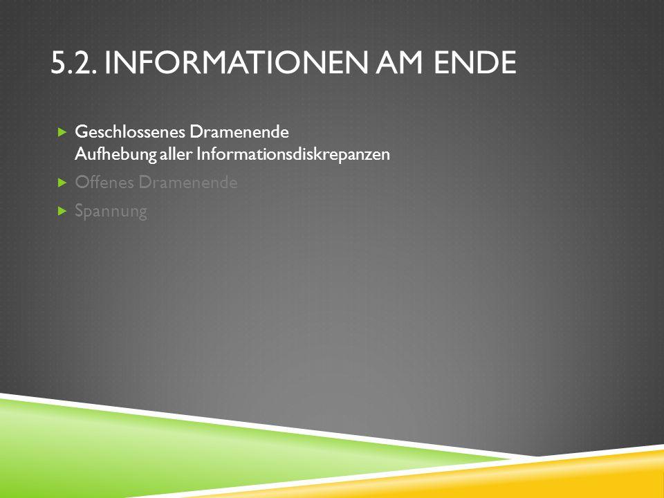 5.2. Informationen am Ende Geschlossenes Dramenende Aufhebung aller Informationsdiskrepanzen. Offenes Dramenende.