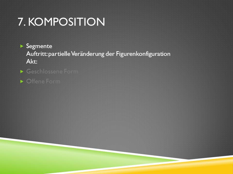7. Komposition Segmente Auftritt: partielle Veränderung der Figurenkonfiguration Akt: Geschlossene Form.