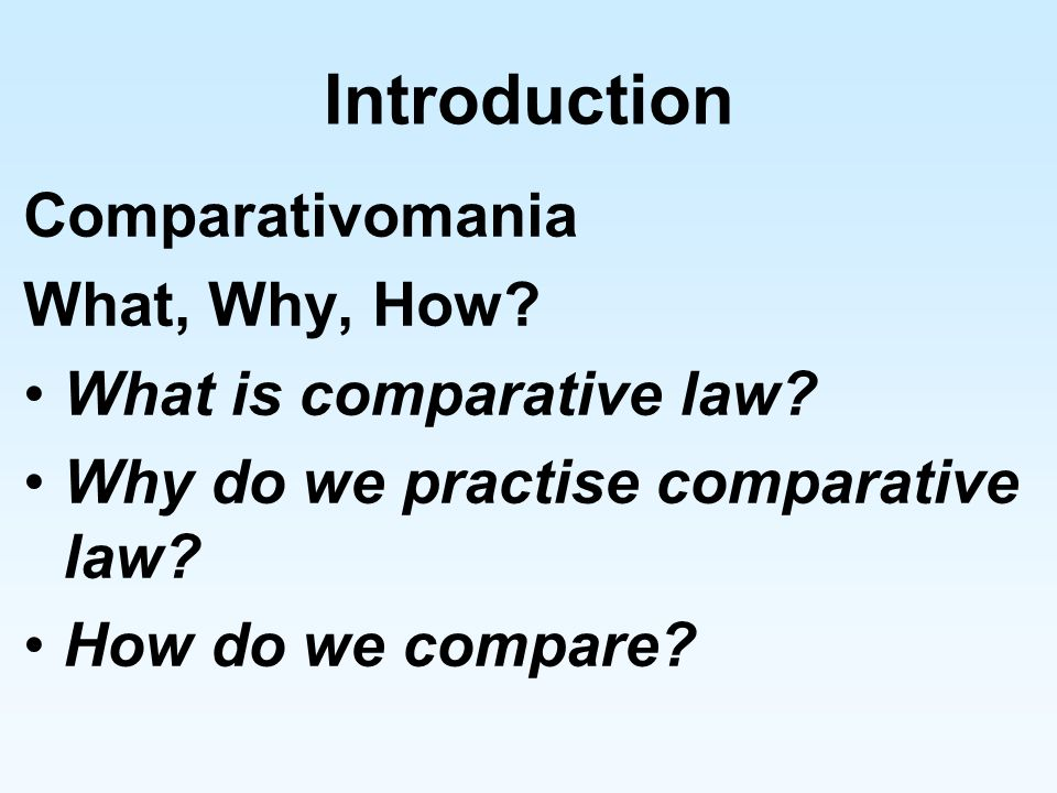 Introduction Comparativomania What, Why, How What is comparative law