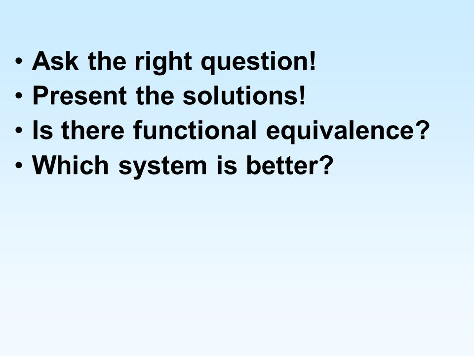 Ask the right question!Present the solutions.Is there functional equivalence.