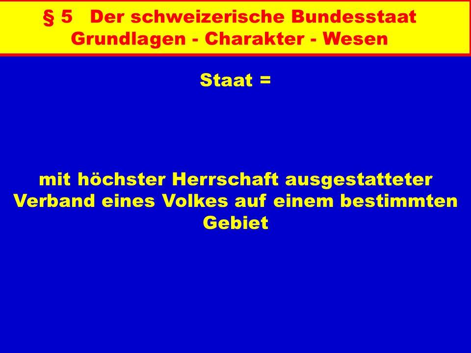 § 5 Der schweizerische Bundesstaat Grundlagen - Charakter - Wesen