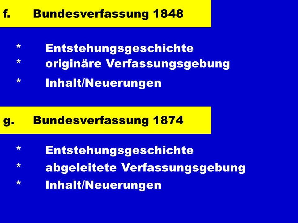 f. Bundesverfassung 1848 * Entstehungsgeschichte. * originäre Verfassungsgebung. * Inhalt/Neuerungen.