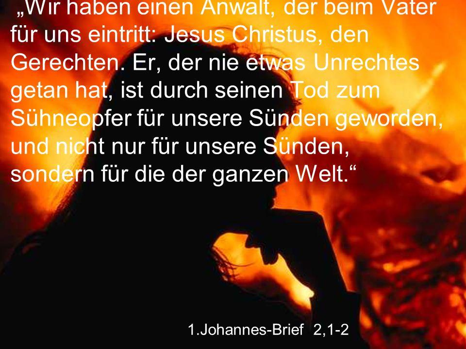 """""""Wir haben einen Anwalt, der beim Vater für uns eintritt: Jesus Christus, den Gerechten. Er, der nie etwas Unrechtes getan hat, ist durch seinen Tod zum Sühneopfer für unsere Sünden geworden, und nicht nur für unsere Sünden, sondern für die der ganzen Welt."""