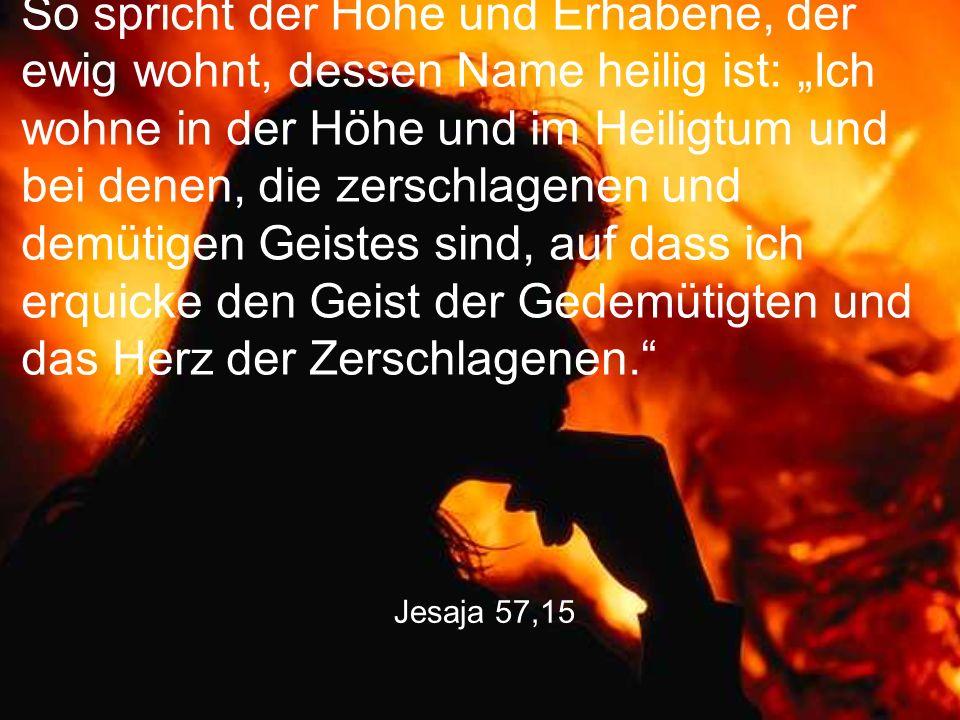 """So spricht der Hohe und Erhabene, der ewig wohnt, dessen Name heilig ist: """"Ich wohne in der Höhe und im Heiligtum und bei denen, die zerschlagenen und demütigen Geistes sind, auf dass ich erquicke den Geist der Gedemütigten und das Herz der Zerschlagenen."""