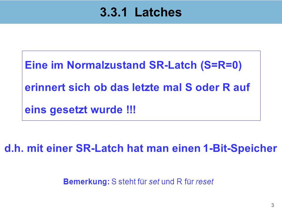 3.3.1 Latches Eine im Normalzustand SR-Latch (S=R=0) erinnert sich ob das letzte mal S oder R auf eins gesetzt wurde !!!