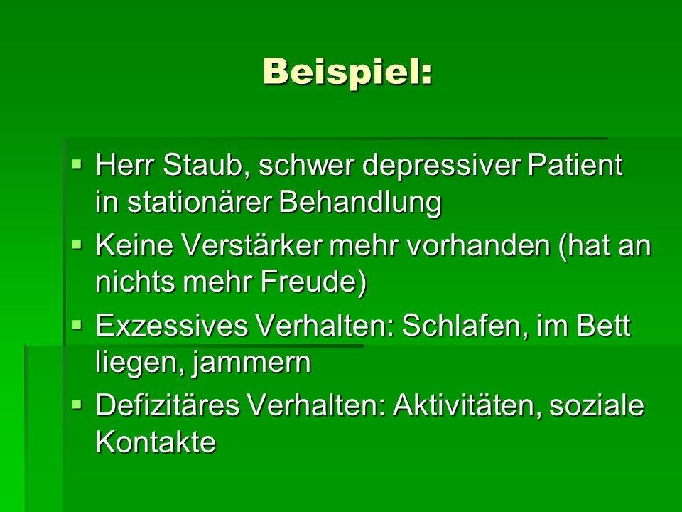 Beispiel: Herr Staub, schwer depressiver Patient in stationärer Behandlung. Keine Verstärker mehr vorhanden (hat an nichts mehr Freude)