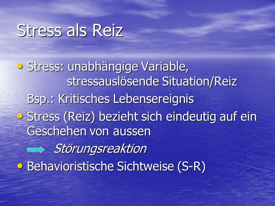 Stress als Reiz Stress: unabhängige Variable, stressauslösende Situation/Reiz. Bsp.: Kritisches Lebensereignis.