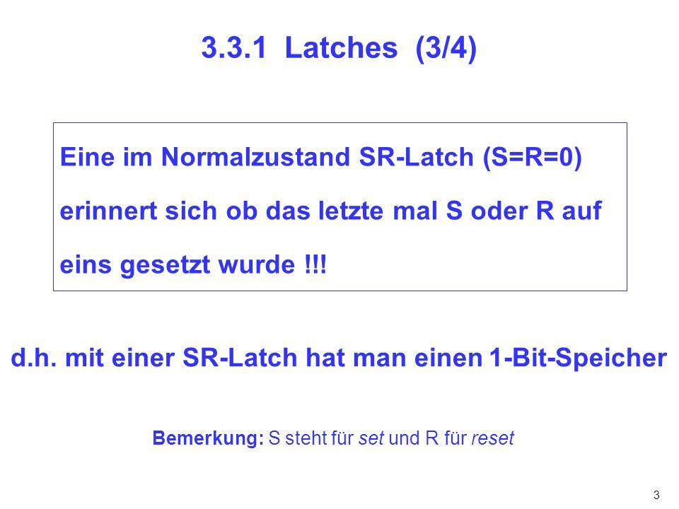 3.3.1 Latches (3/4) Eine im Normalzustand SR-Latch (S=R=0) erinnert sich ob das letzte mal S oder R auf eins gesetzt wurde !!!