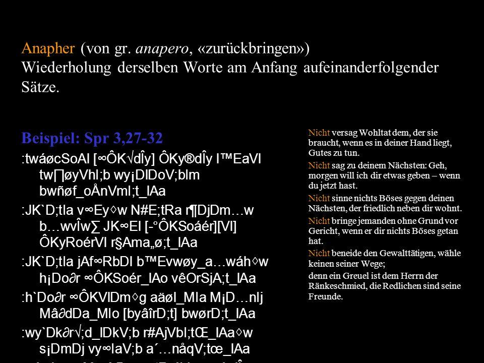 Anapher (von gr. anapero, «zurückbringen») Wiederholung derselben Worte am Anfang aufeinanderfolgender Sätze.