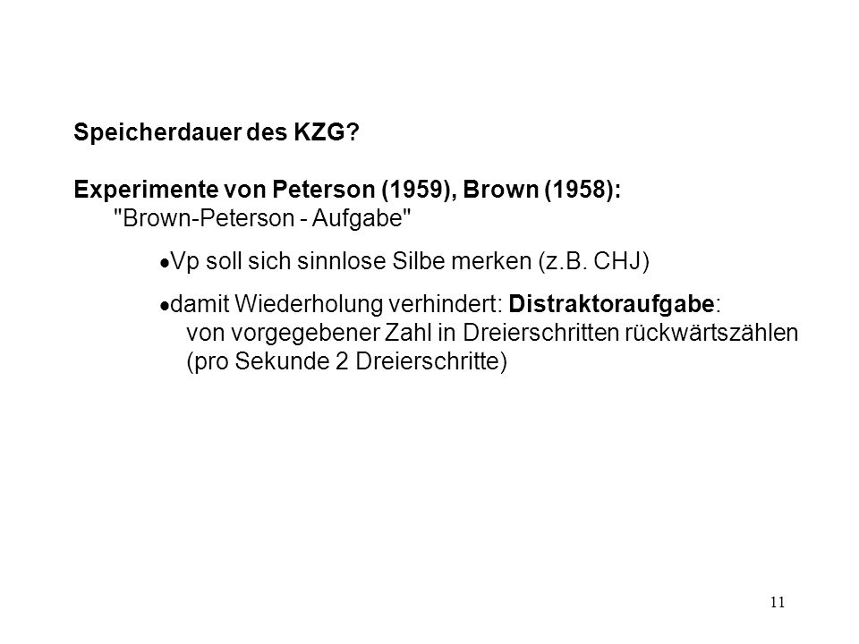 Speicherdauer des KZG Experimente von Peterson (1959), Brown (1958): Brown-Peterson - Aufgabe Vp soll sich sinnlose Silbe merken (z.B. CHJ)