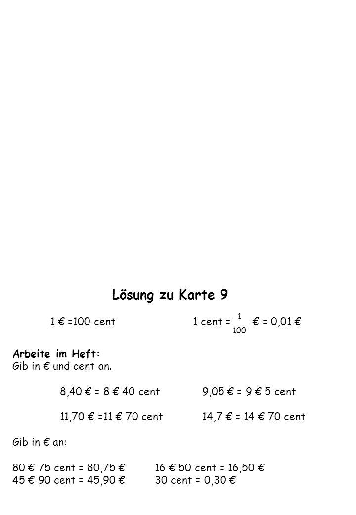 Lösung zu Karte 9 1 € =100 cent 1 cent = € = 0,01 € Arbeite im Heft: