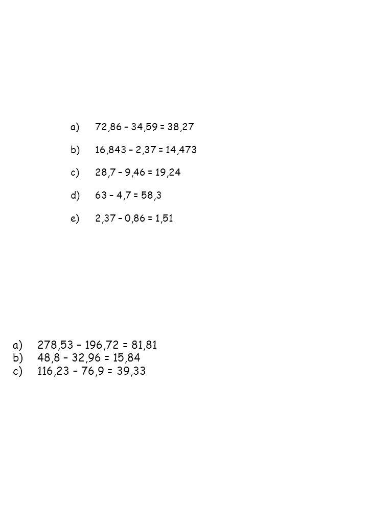 72,86 – 34,59 = 38,27 16,843 – 2,37 = 14,473. 28,7 – 9,46 = 19,24. 63 – 4,7 = 58,3. 2,37 – 0,86 = 1,51.
