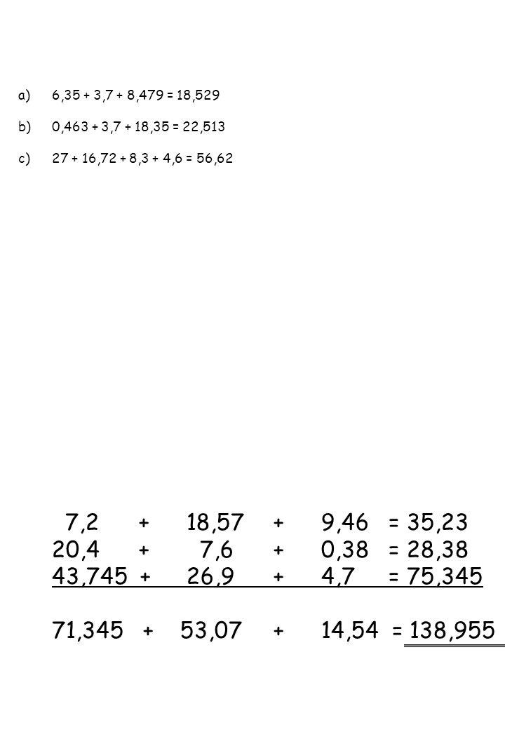 6,35 + 3,7 + 8,479 = 18,529 0,463 + 3,7 + 18,35 = 22,513. 27 + 16,72 + 8,3 + 4,6 = 56,62. 7,2 + 18,57 + 9,46 = 35,23.