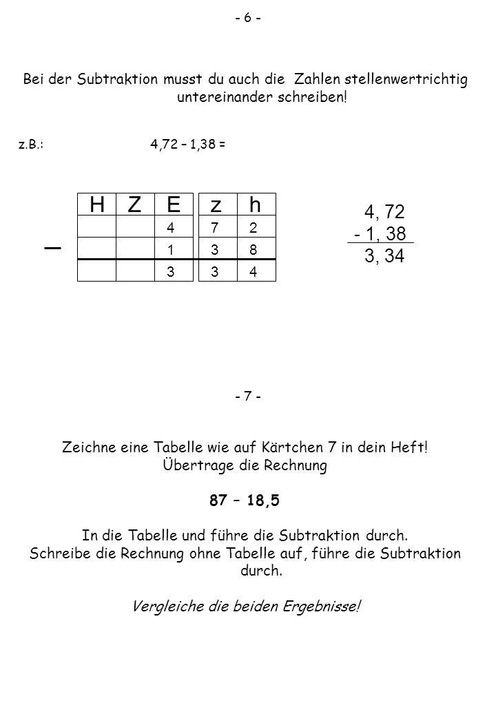 - 6 - Bei der Subtraktion musst du auch die Zahlen stellenwertrichtig untereinander schreiben! z.B.: 4,72 – 1,38 =