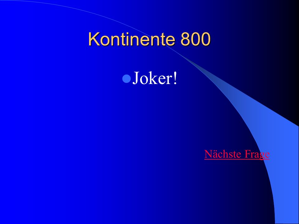 Kontinente 800 Joker! Nächste Frage