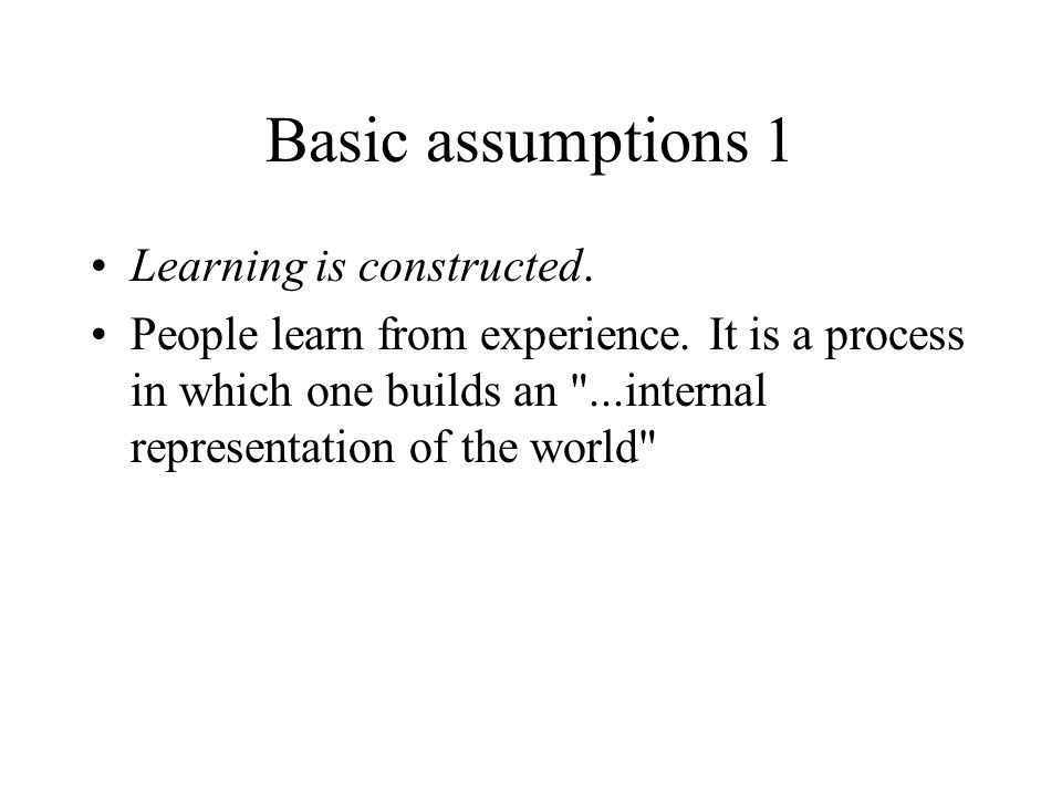 Basic assumptions 1 Learning is constructed.
