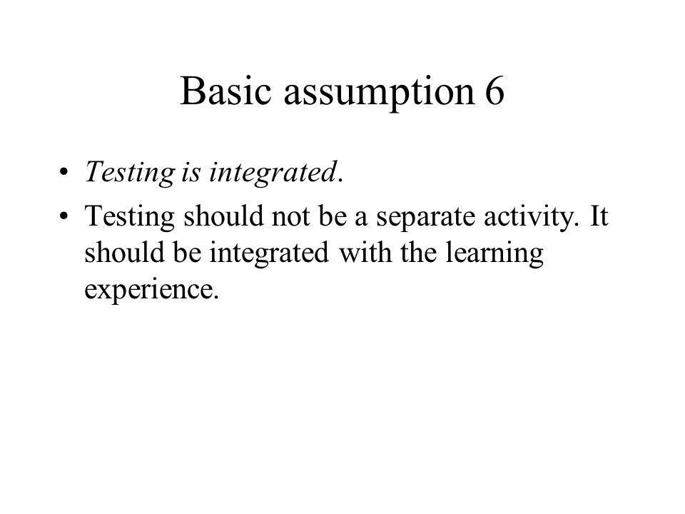 Basic assumption 6 Testing is integrated.