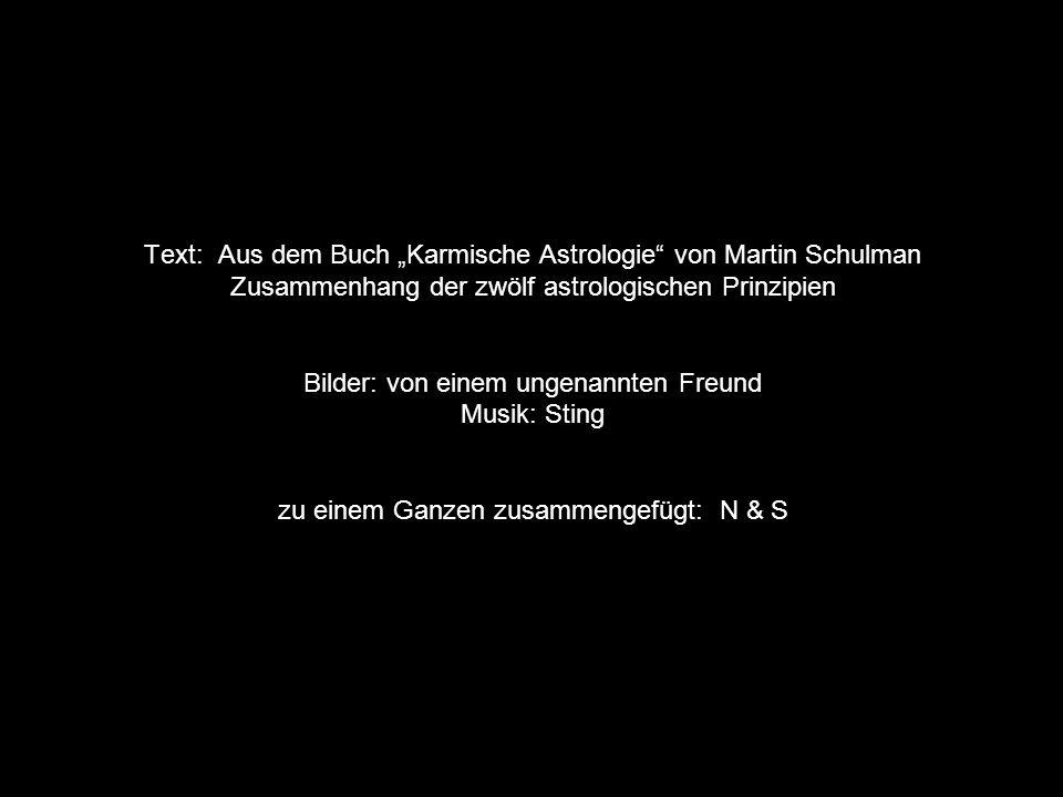 """Text: Aus dem Buch """"Karmische Astrologie von Martin Schulman Zusammenhang der zwölf astrologischen Prinzipien Bilder: von einem ungenannten Freund Musik: Sting zu einem Ganzen zusammengefügt: N & S"""