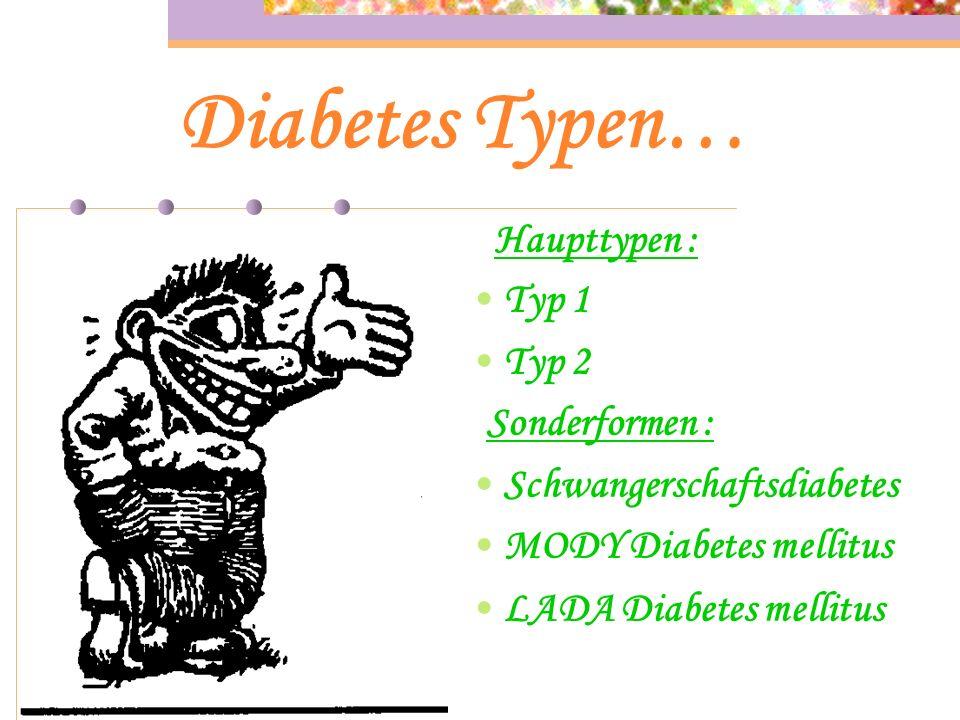 Diabetes Typen… Haupttypen : Typ 1 Typ 2 Sonderformen :