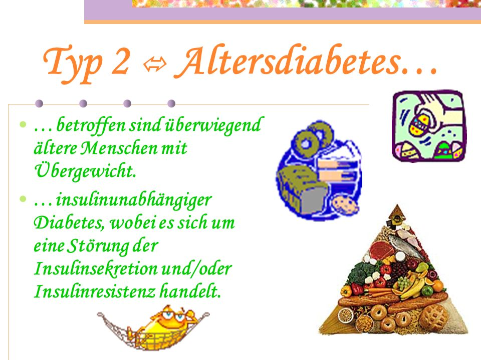Typ 2  Altersdiabetes… …betroffen sind überwiegend ältere Menschen mit Übergewicht.