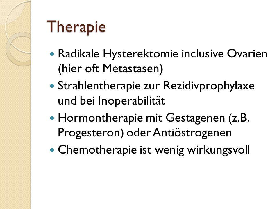 TherapieRadikale Hysterektomie inclusive Ovarien (hier oft Metastasen) Strahlentherapie zur Rezidivprophylaxe und bei Inoperabilität.