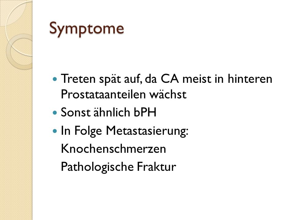 Symptome Treten spät auf, da CA meist in hinteren Prostataanteilen wächst. Sonst ähnlich bPH. In Folge Metastasierung: