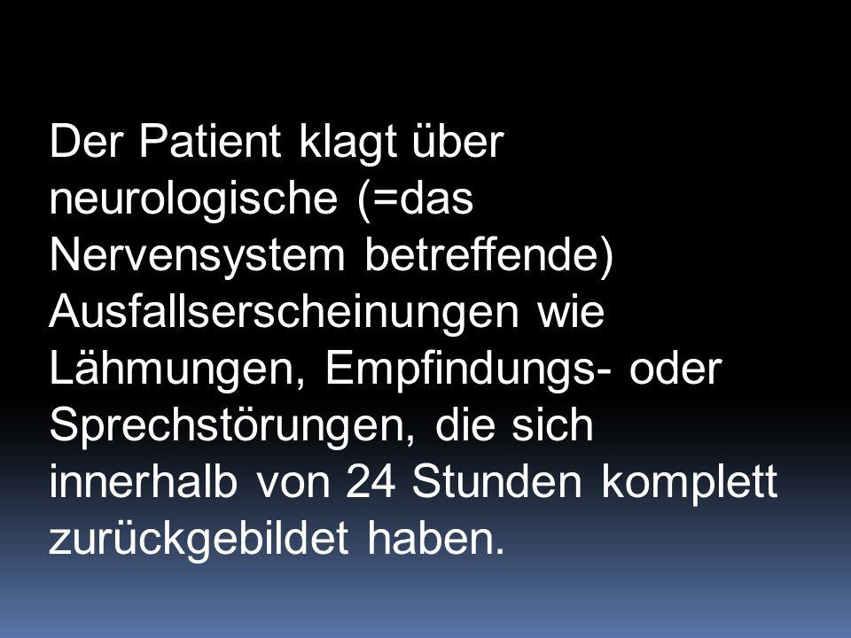 Der Patient klagt über neurologische (=das Nervensystem betreffende) Ausfallserscheinungen wie Lähmungen, Empfindungs- oder Sprechstörungen, die sich innerhalb von 24 Stunden komplett zurückgebildet haben.