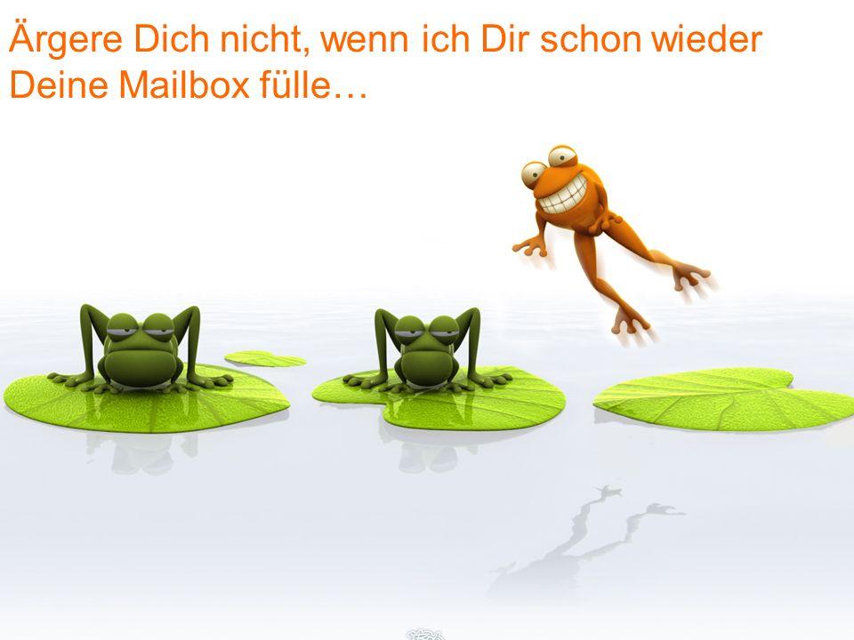 Ärgere Dich nicht, wenn ich Dir schon wieder Deine Mailbox fülle…