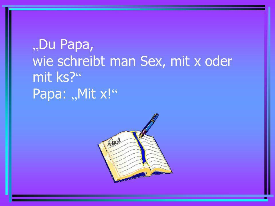 """""""Du Papa, wie schreibt man Sex, mit x oder mit ks Papa: """"Mit x!"""