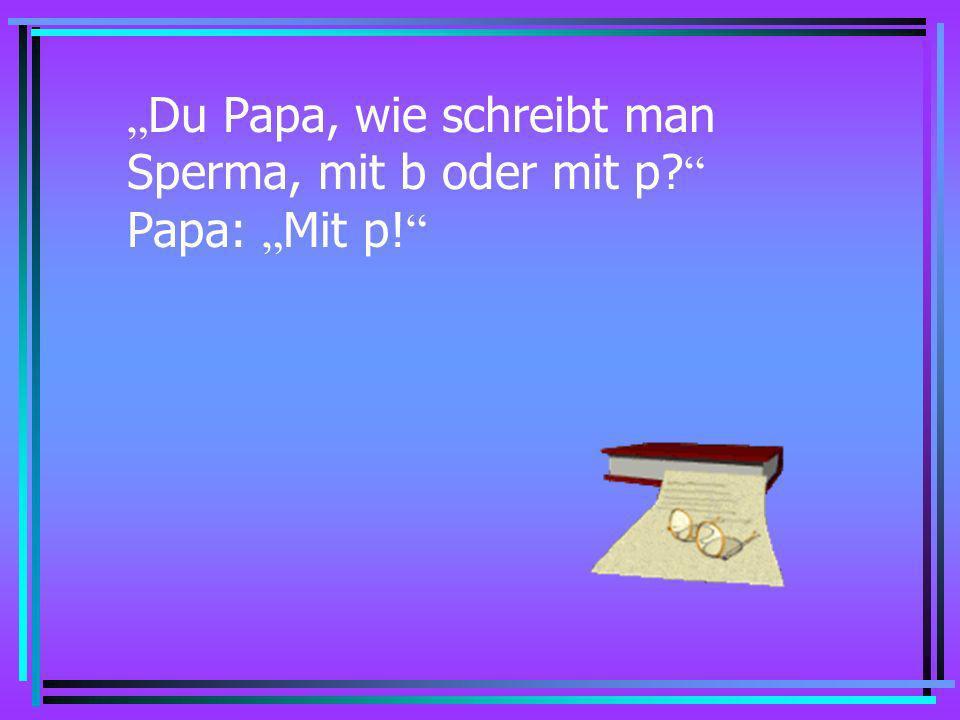 """""""Du Papa, wie schreibt man Sperma, mit b oder mit p Papa: """"Mit p!"""