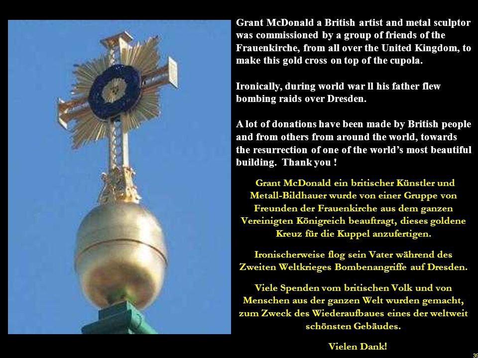 Grant McDonald a British artist and metal sculptor was commissioned by a group of friends of the Frauenkirche, from all over the United Kingdom, to make this gold cross on top of the cupola.