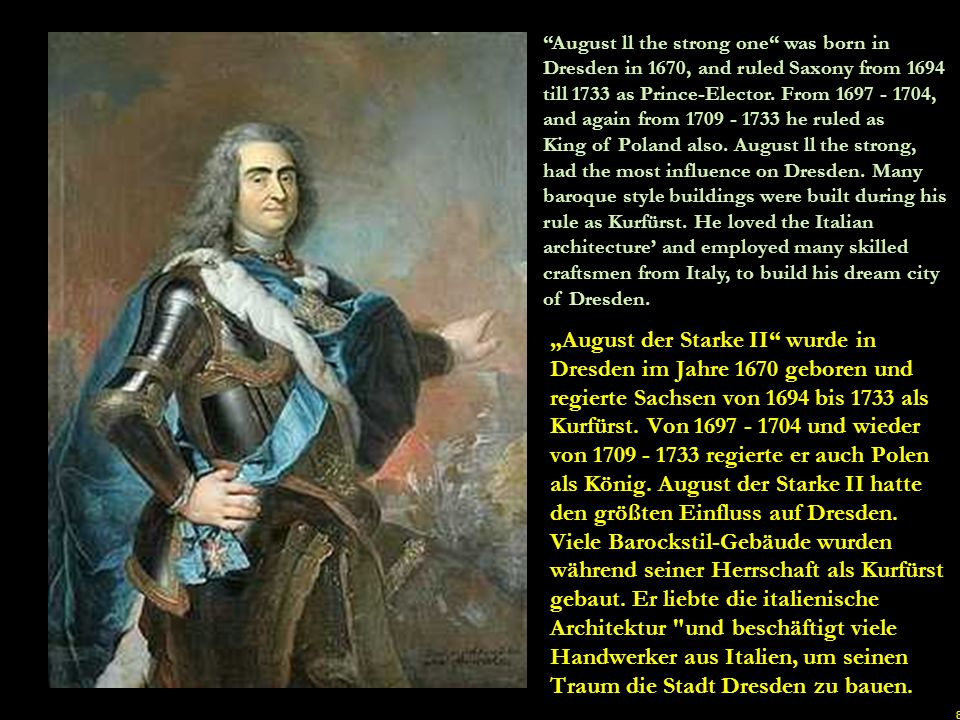 August ll the strong one was born in Dresden in 1670, and ruled Saxony from 1694