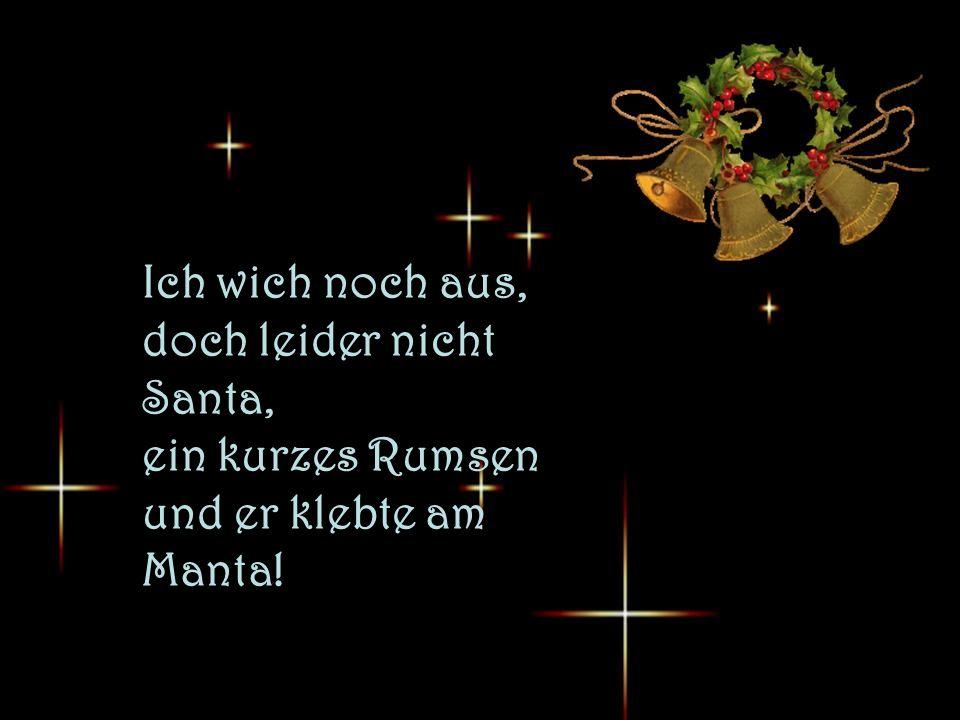 Ich wich noch aus, doch leider nicht Santa, ein kurzes Rumsen und er klebte am Manta!