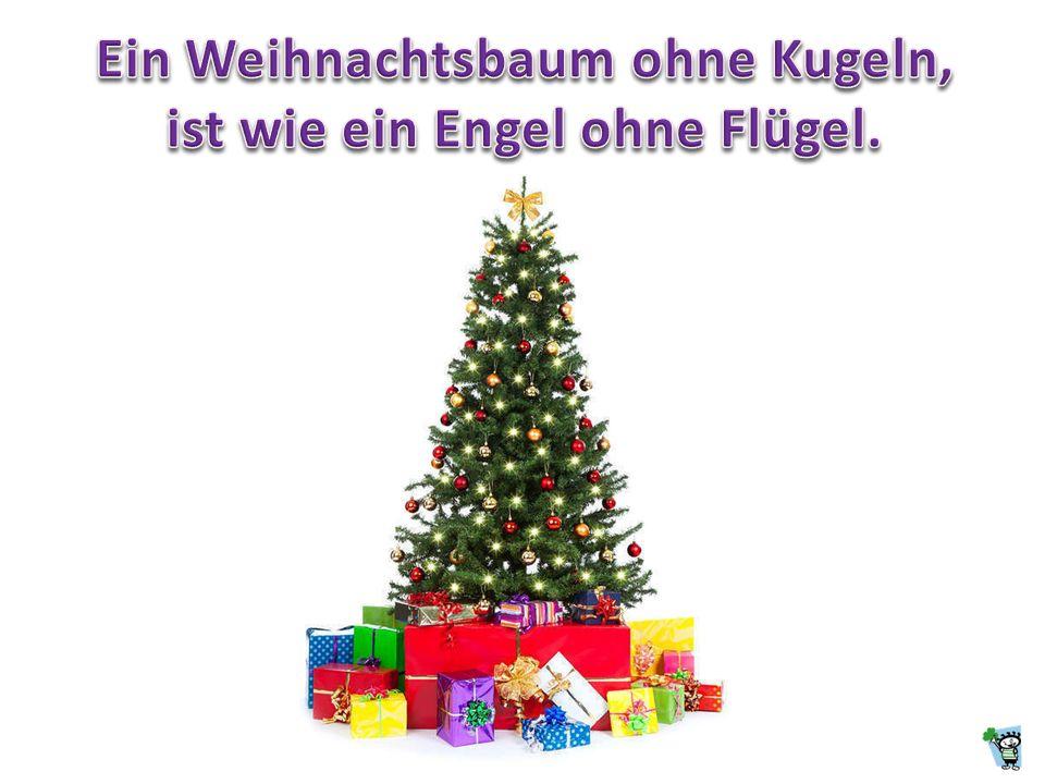 Ein Weihnachtsbaum ohne Kugeln, ist wie ein Engel ohne Flügel.