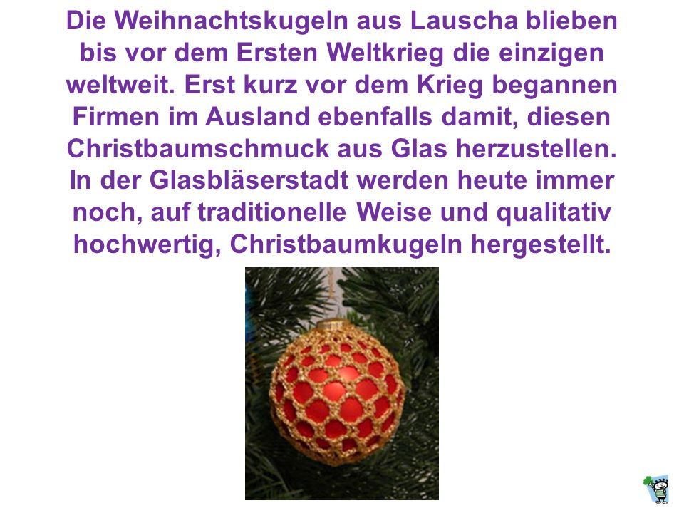 Die Weihnachtskugeln aus Lauscha blieben bis vor dem Ersten Weltkrieg die einzigen weltweit. Erst kurz vor dem Krieg begannen Firmen im Ausland ebenfalls damit, diesen Christbaumschmuck aus Glas herzustellen.