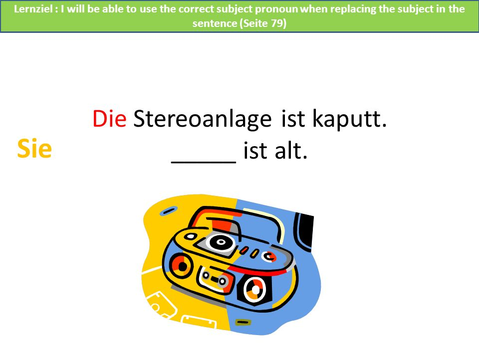 Die Stereoanlage ist kaputt. _____ ist alt.