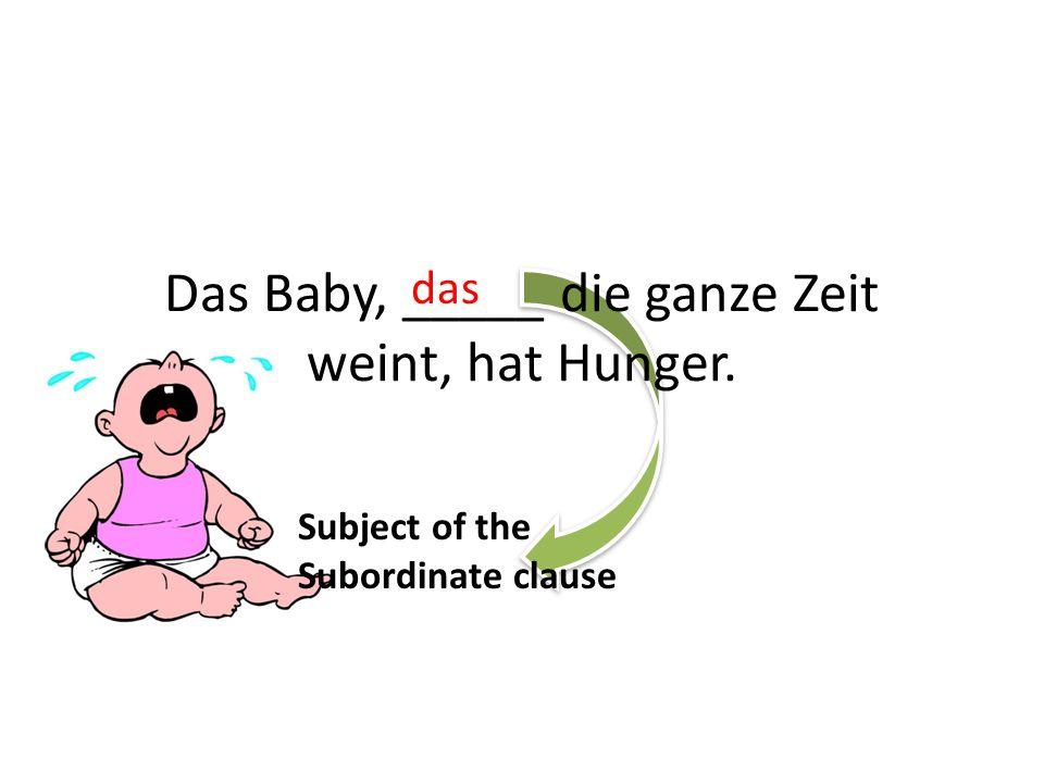 Das Baby, _____ die ganze Zeit weint, hat Hunger.