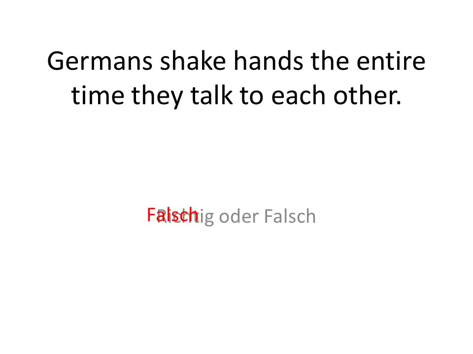 Germans shake hands the entire time they talk to each other.