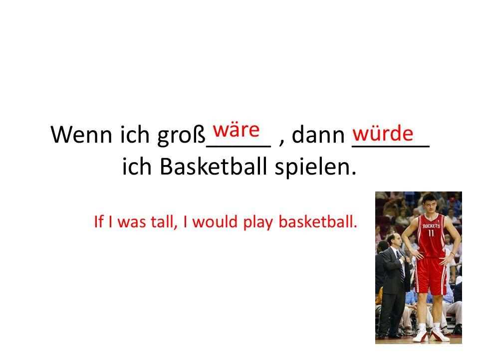 Wenn ich groß_____ , dann ______ ich Basketball spielen.
