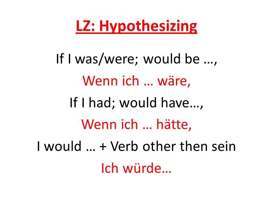 LZ: Hypothesizing If I was/were; would be …, Wenn ich … wäre, If I had; would have…, Wenn ich … hätte, I would … + Verb other then sein Ich würde…