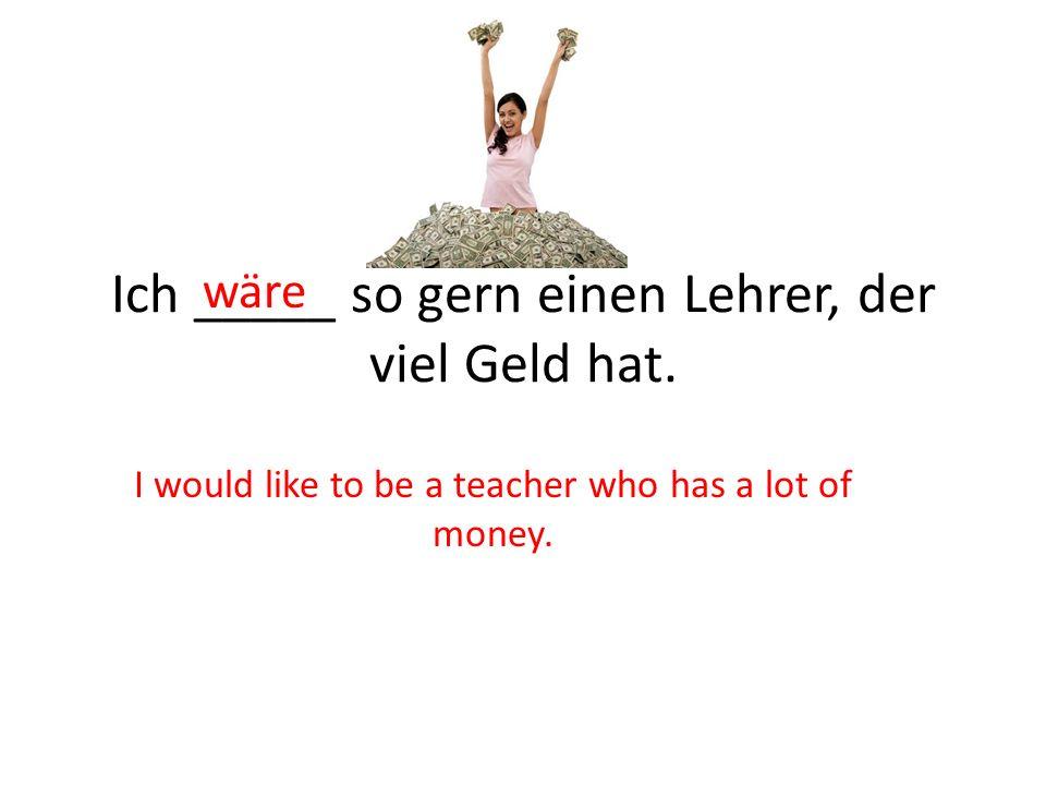 Ich _____ so gern einen Lehrer, der viel Geld hat.
