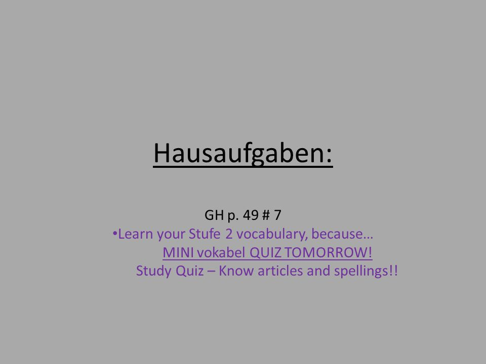 Hausaufgaben: GH p. 49 # 7 Learn your Stufe 2 vocabulary, because…