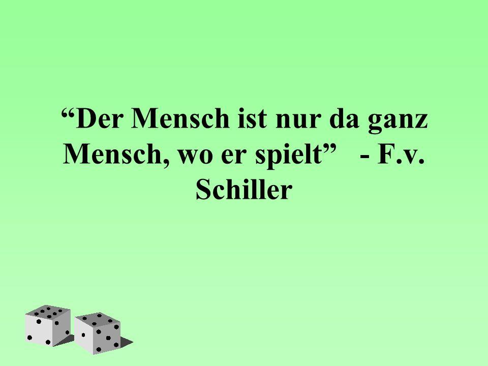 Der Mensch ist nur da ganz Mensch, wo er spielt - F.v. Schiller