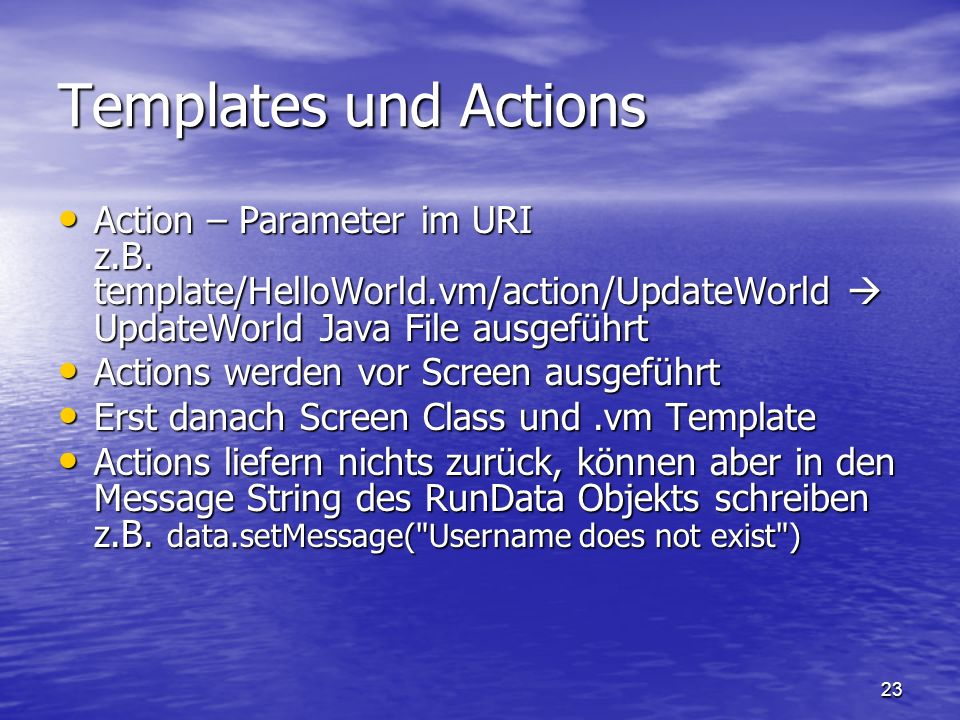 Templates und Actions Action – Parameter im URI z.B. template/HelloWorld.vm/action/UpdateWorld  UpdateWorld Java File ausgeführt.