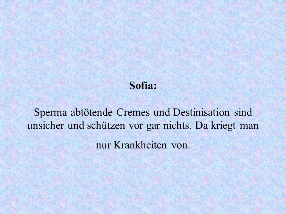 Sofia: Sperma abtötende Cremes und Destinisation sind unsicher und schützen vor gar nichts.